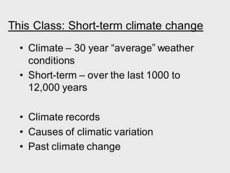 "This Class: Short-term climate change Climate – 30 year ""average"" weather conditions Short-term – over the last 1000 to 12,000 years Climate records Causes."