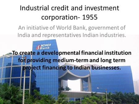 Industrial credit and investment corporation- 1955 An initiative of World Bank, government of India and representatives Indian industries. To create a.