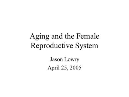 Aging and the Female Reproductive System Jason Lowry April 25, 2005.
