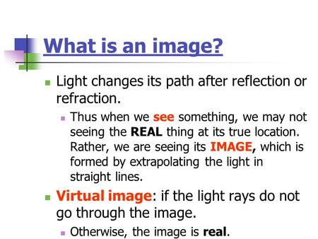 What is an image? Light changes its path after reflection or refraction. Thus when we see something, we may not seeing the REAL thing at its true location.