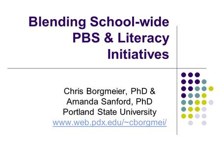 Blending School-wide PBS & Literacy Initiatives Chris Borgmeier, PhD & Amanda Sanford, PhD Portland State University www.web.pdx.edu/~cborgmei/