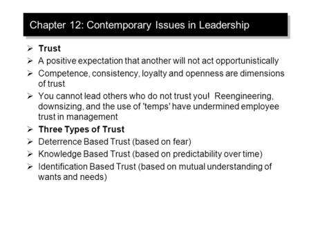 Chapter 12: Contemporary Issues in Leadership  Trust  A positive expectation that another will not act opportunistically  Competence, consistency, loyalty.