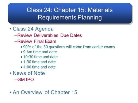 Class 24: Chapter 15: Materials Requirements Planning Class 24 Agenda –Review Deliverables Due Dates –Review Final Exam 90% of the 30 questions will come.
