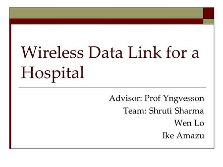 Wireless Data Link for a Hospital Advisor: Prof Yngvesson Team: Shruti Sharma Wen Lo Ike Amazu.