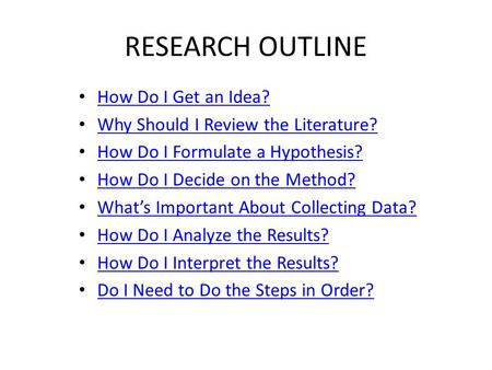 RESEARCH OUTLINE How Do I Get an Idea? Why Should I Review the Literature? How Do I Formulate a Hypothesis? How Do I Decide on the Method? What's Important.
