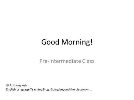 Good Morning! Pre-Intermediate Class © Anthony Ash English Language Teaching Blog: Going beyond the classroom…