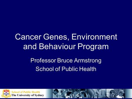 Cancer Genes, Environment and Behaviour Program Professor Bruce Armstrong School of Public Health.