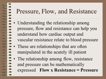 Pressure, Flow, and Resistance Understanding the relationship among pressure, flow and resistance can help you understand how cardiac output and vascular.