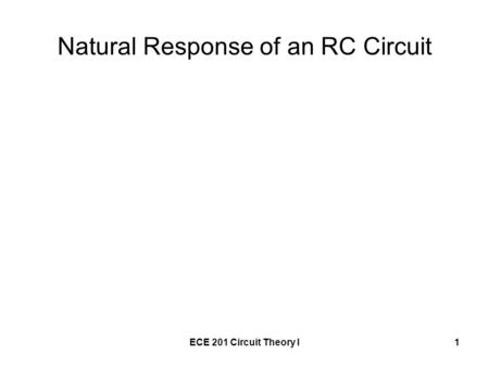 ECE 201 Circuit Theory I1 Natural Response of an RC Circuit.