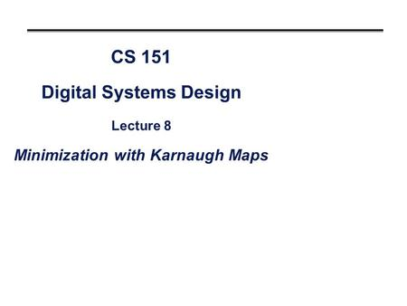 CS 151 Digital Systems Design Lecture 8 Minimization with Karnaugh Maps.