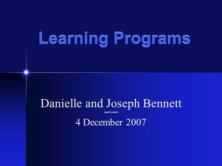 Learning Programs Danielle and Joseph Bennett (and Lorelei) 4 December 2007.