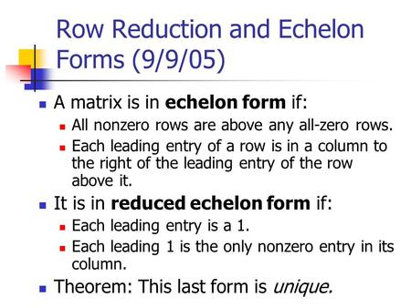 Row Reduction and Echelon Forms (9/9/05) A matrix is in echelon form if: All nonzero rows are above any all-zero rows. Each leading entry of a row is in.