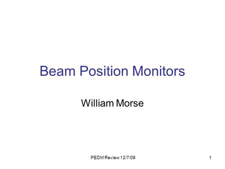PEDM Review 12/7/091 Beam Position Monitors William Morse.