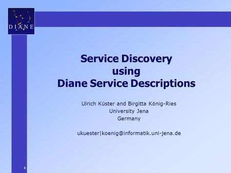 1 Service Discovery using Diane Service Descriptions Ulrich Küster and Birgitta König-Ries University Jena Germany