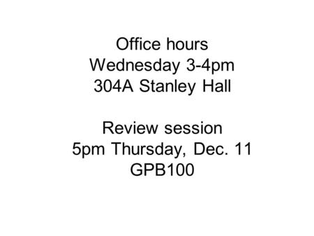 Office hours Wednesday 3-4pm 304A Stanley Hall Review session 5pm Thursday, Dec. 11 GPB100.