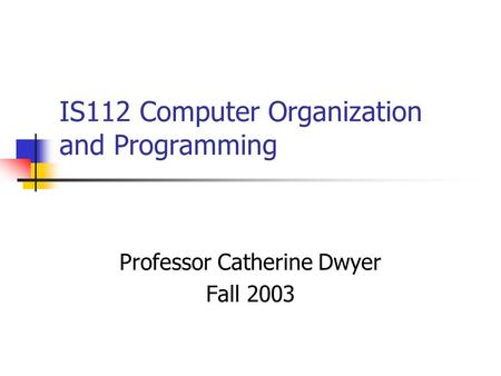 IS112 Computer Organization and Programming Professor Catherine Dwyer Fall 2003.