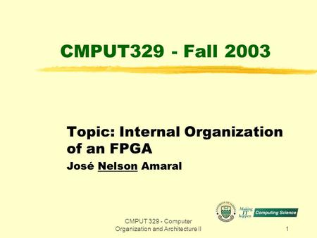 CMPUT 329 - Computer Organization and Architecture II1 CMPUT329 - Fall 2003 Topic: Internal Organization of an FPGA José Nelson Amaral.