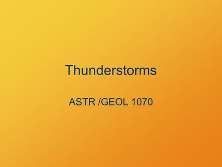 Thunderstorms ASTR /GEOL 1070. Physics of Thunderstorms Two fundamental ideas: Convection Latent heat of vaporization/condensation.