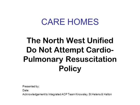 The North West Unified Do Not Attempt Cardio- Pulmonary Resuscitation Policy Presented by; Date: Acknowledgement to Integrated ACP Team Knowsley, St Helens.
