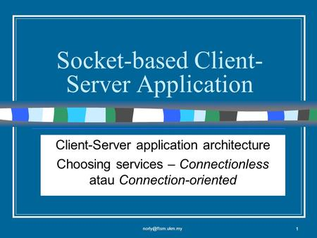 1 Socket-based Client- Server Application Client-Server application architecture Choosing services – Connectionless atau Connection-oriented.