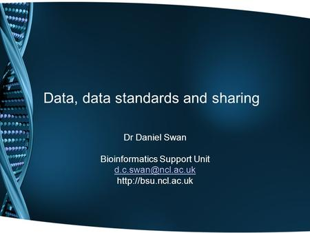 Data, data standards and sharing Dr Daniel Swan Bioinformatics Support Unit