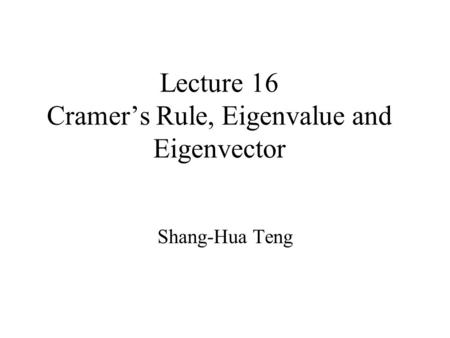 Lecture 16 Cramer's Rule, Eigenvalue and Eigenvector Shang-Hua Teng.