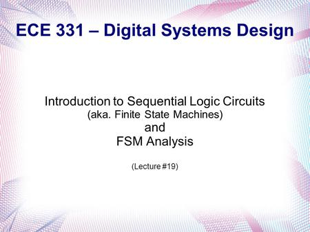 ECE 331 – Digital Systems Design Introduction to Sequential Logic Circuits (aka. Finite State Machines) and FSM Analysis (Lecture #19)
