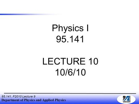 Department of Physics and Applied Physics 95.141, F2010 Lecture 9 Physics I 95.141 LECTURE 10 10/6/10.