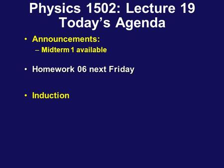 Physics 1502: Lecture 19 Today's Agenda Announcements: –Midterm 1 available Homework 06 next FridayHomework 06 next Friday Induction.