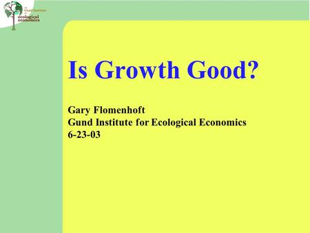 Is Growth Good? Gary Flomenhoft Gund Institute for Ecological Economics 6-23-03.