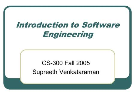 Introduction to Software Engineering CS-300 Fall 2005 Supreeth Venkataraman.