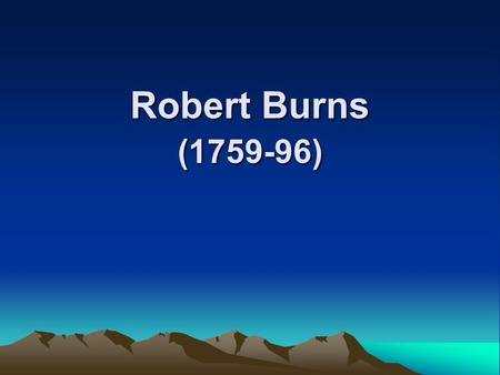 Robert Burns (1759-96). General features of his poems 1.a Scottish peasant poet 2.use of everyday simple language and Scottish dialects 3.use of fresh,