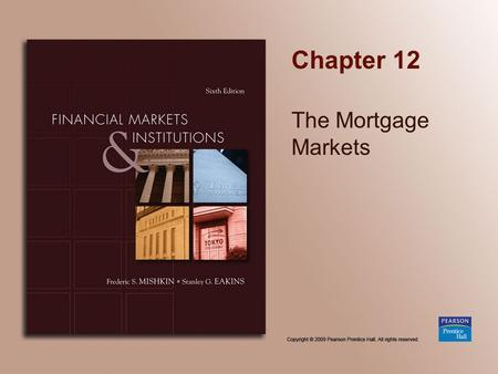 Chapter 12 The Mortgage Markets. Copyright © 2009 Pearson Prentice Hall. All rights reserved. 12-2 Chapter Preview Part of the American Dream is to own.