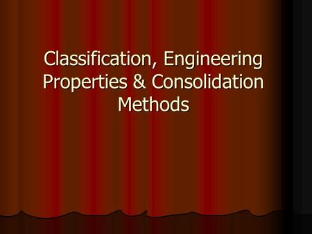 Classification, Engineering Properties & Consolidation Methods.