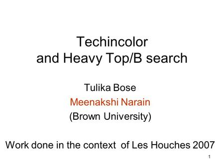 1 Techincolor and Heavy Top/B search Tulika Bose Meenakshi Narain (Brown University) Work done in the context of Les Houches 2007.