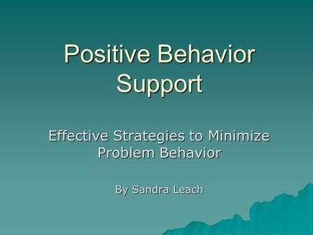 Positive Behavior Support Effective Strategies to Minimize Problem Behavior By Sandra Leach.