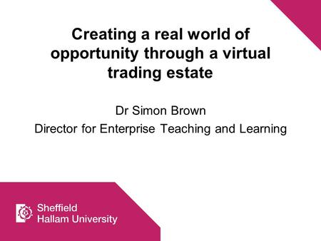 Creating a real world of opportunity through a virtual trading estate Dr Simon Brown Director for Enterprise Teaching and Learning.