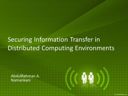 Securing Information Transfer in Distributed Computing Environments AbdulRahman A. Namankani.