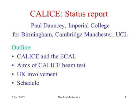 6 Mar 2002Readout electronics1 CALICE: Status report Paul Dauncey, Imperial College for Birmingham, Cambridge Manchester, UCL Outline: CALICE and the ECAL.