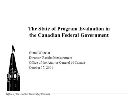 Office of the Auditor General of Canada The State of Program Evaluation in the Canadian Federal Government Glenn Wheeler Director, Results Measurement.