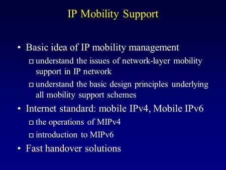 IP Mobility Support Basic idea of IP mobility management o understand the issues of network-layer mobility support in IP network o understand the basic.