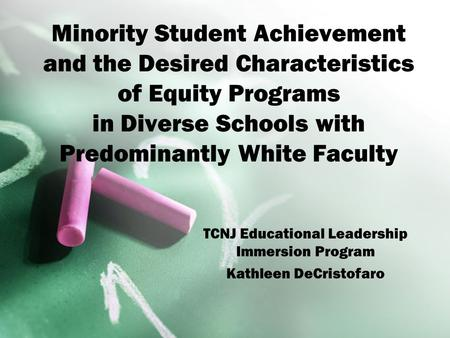 Minority Student Achievement and the Desired Characteristics of Equity Programs in Diverse Schools with Predominantly White Faculty TCNJ Educational Leadership.