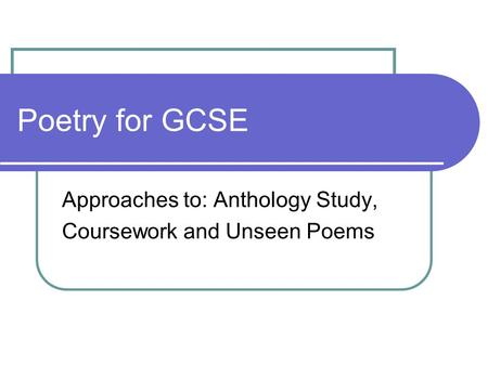 Poetry for GCSE Approaches to: Anthology Study, Coursework and Unseen Poems.