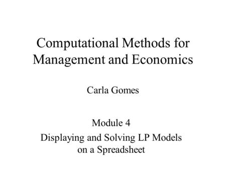 Computational Methods for Management and Economics Carla Gomes Module 4 Displaying and Solving LP Models on a Spreadsheet.