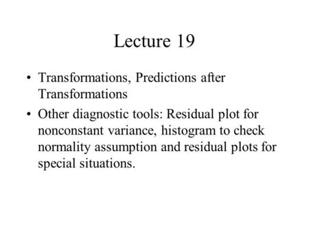 Lecture 19 Transformations, Predictions after Transformations Other diagnostic tools: Residual plot for nonconstant variance, histogram to check normality.
