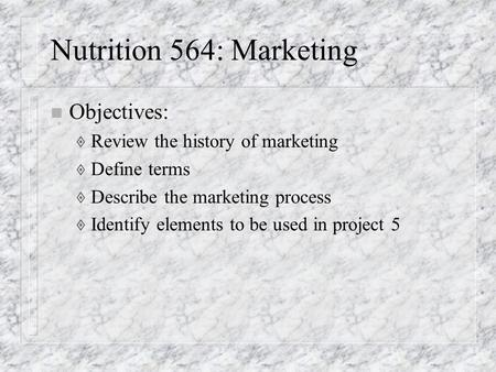 Nutrition 564: Marketing n Objectives:  Review the history of marketing  Define terms  Describe the marketing process  Identify elements to be used.