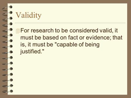 <strong>Validity</strong> 4 For research to be considered <strong>valid</strong>, it must be based on fact or evidence; that is, it must be capable of being justified.