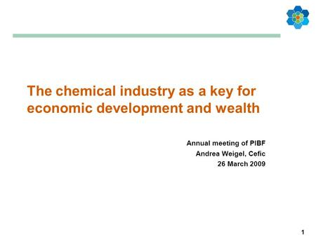 1 The chemical industry as a key for economic development and wealth Annual meeting of PIBF Andrea Weigel, Cefic 26 March 2009.