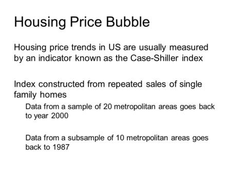 Housing Price Bubble Housing price trends in US are usually measured by an indicator known as the Case-Shiller index Index constructed from repeated sales.