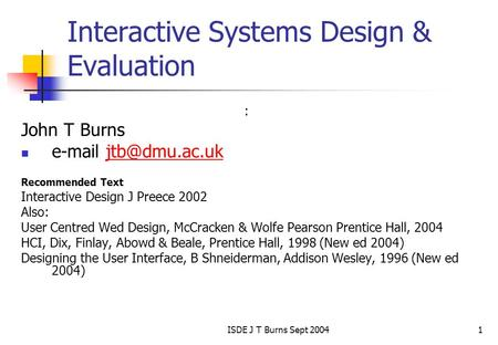 ISDE J T Burns Sept 20041 Interactive Systems Design & Evaluation : John T Burns  Recommended Text Interactive Design.